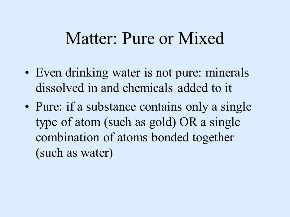 Matter: Pure or Mixed Even drinking water is not pure: minerals dissolved in and chemicals added to it.