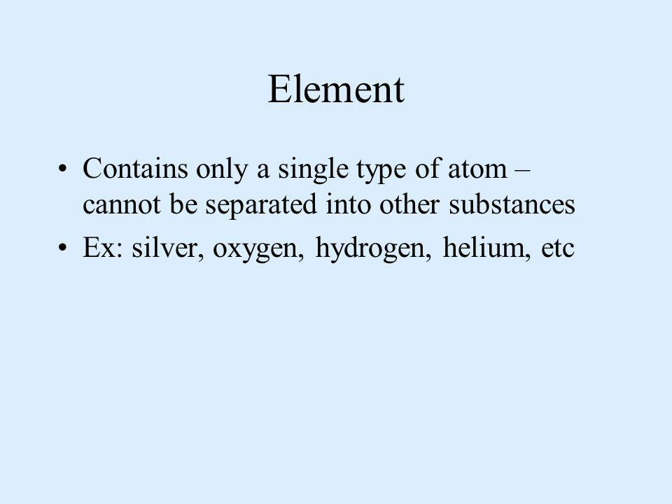 Element Contains only a single type of atom – cannot be separated into other substances.