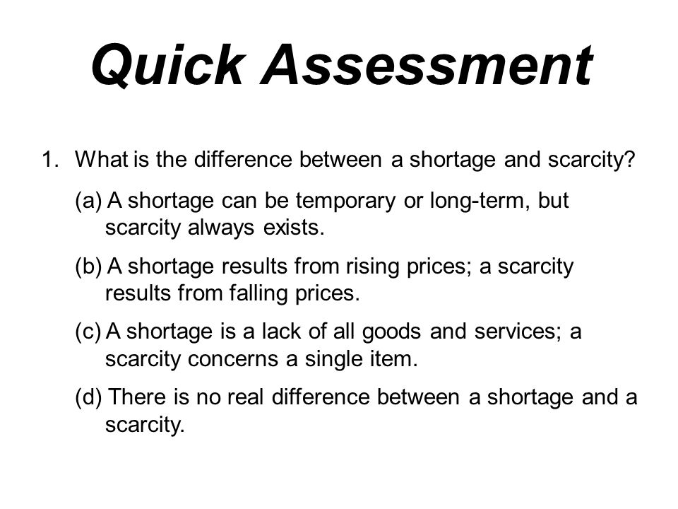 Quick Assessment What is the difference between a shortage and scarcity (a) A shortage can be temporary or long-term, but scarcity always exists.