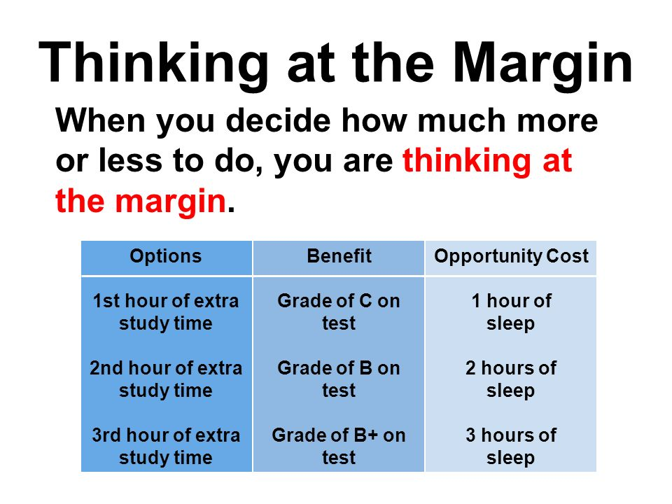 Thinking at the Margin When you decide how much more or less to do, you are thinking at the margin.
