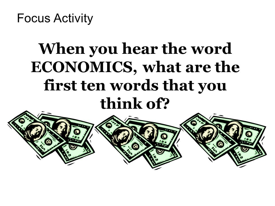 Focus Activity When you hear the word ECONOMICS, what are the first ten words that you think of
