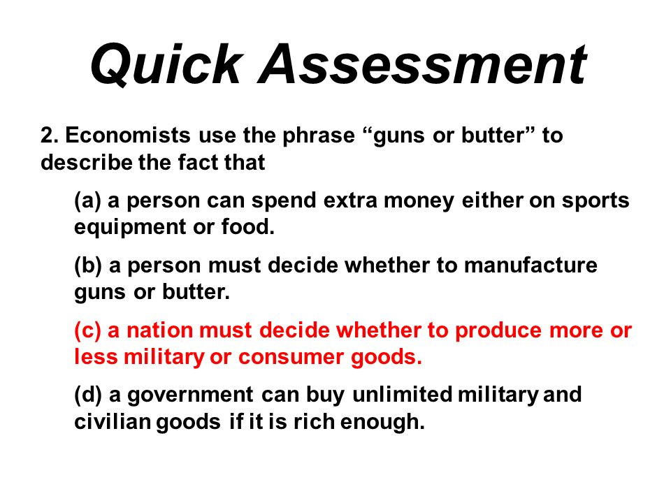 Quick Assessment 2. Economists use the phrase guns or butter to describe the fact that.