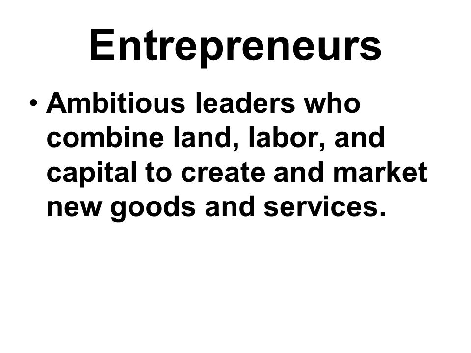 Entrepreneurs Ambitious leaders who combine land, labor, and capital to create and market new goods and services.