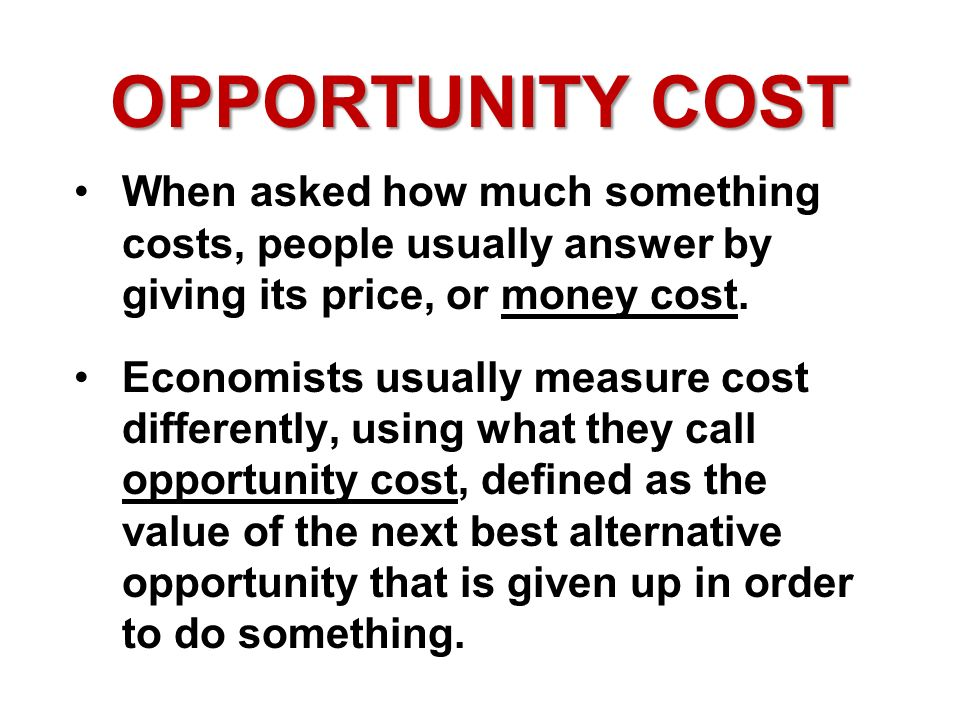 OPPORTUNITY COST When asked how much something costs, people usually answer by giving its price, or money cost.