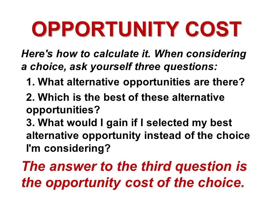 OPPORTUNITY COST Here s how to calculate it. When considering a choice, ask yourself three questions: