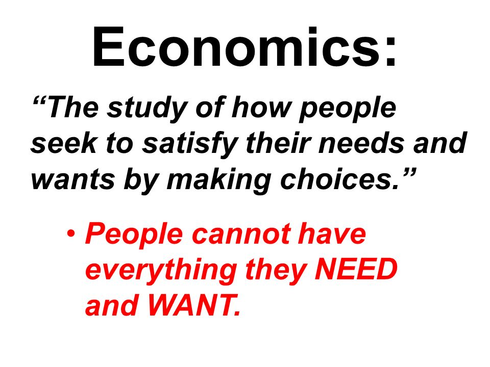 Economics: The study of how people seek to satisfy their needs and wants by making choices. People cannot have everything they NEED and WANT.