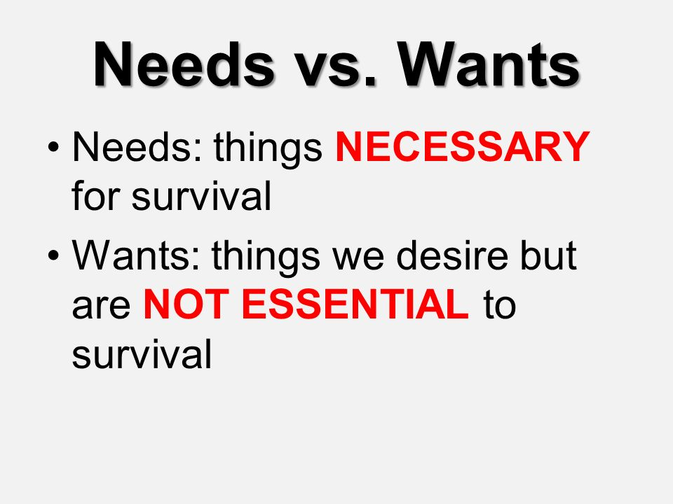 Needs vs. Wants Needs: things NECESSARY for survival
