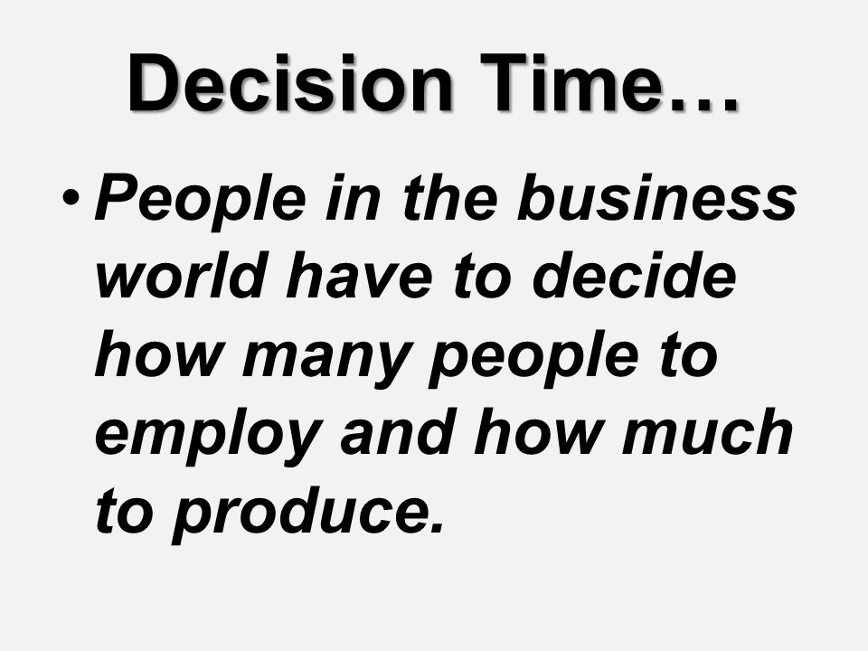 Decision Time… People in the business world have to decide how many people to employ and how much to produce.