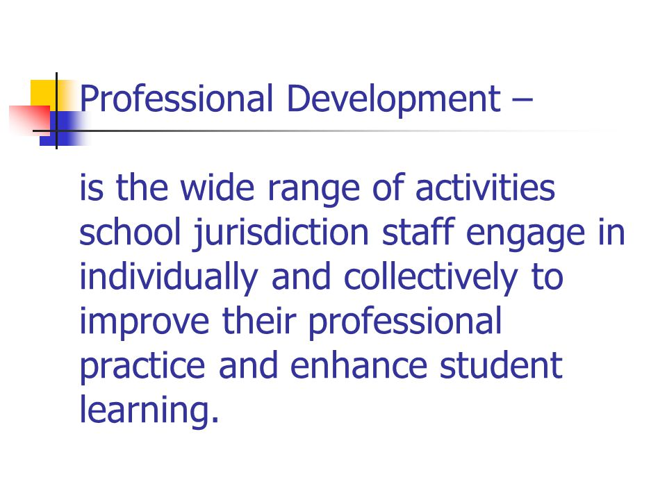 Professional Development – is the wide range of activities school jurisdiction staff engage in individually and collectively to improve their professional practice and enhance student learning.