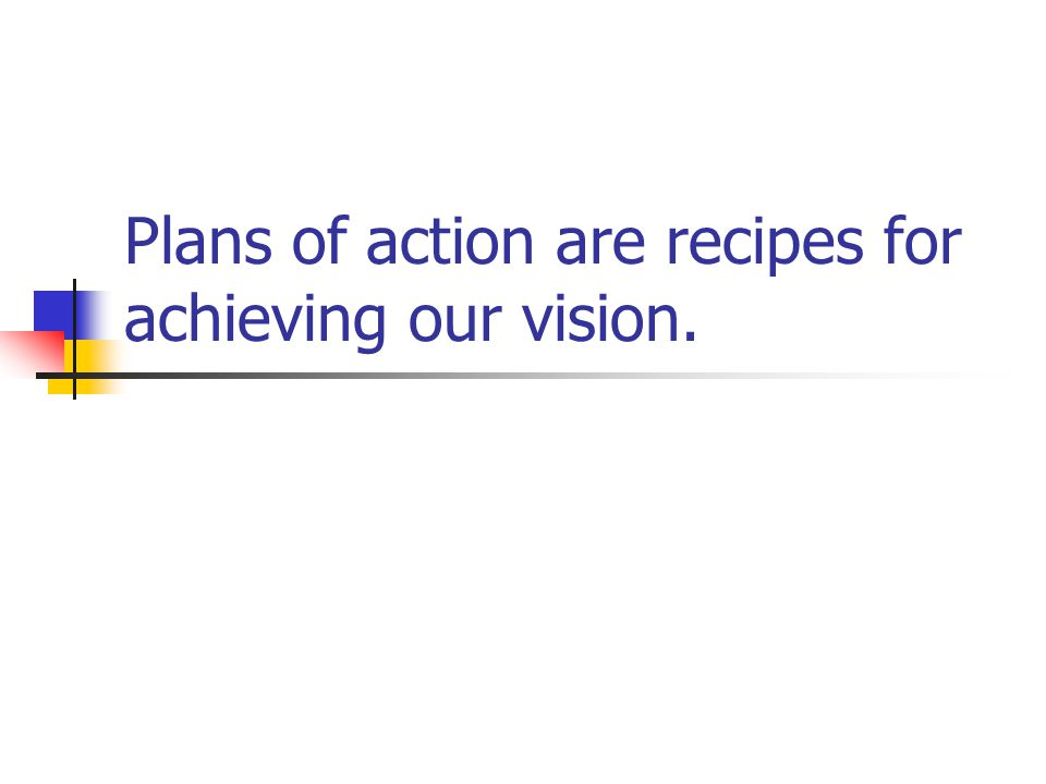 Plans of action are recipes for achieving our vision.