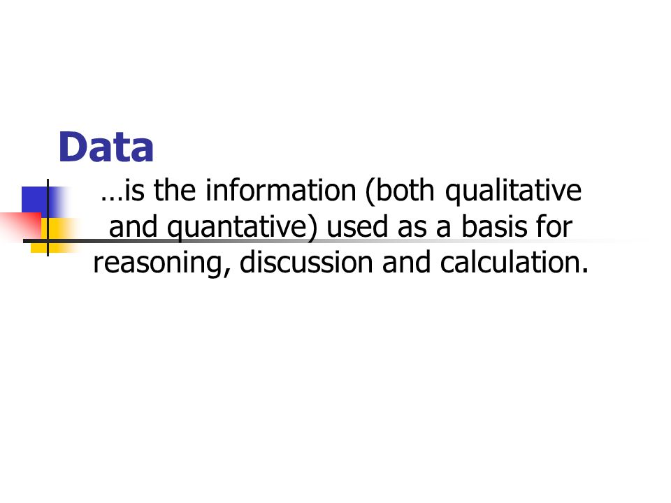 Data …is the information (both qualitative and quantative) used as a basis for reasoning, discussion and calculation.