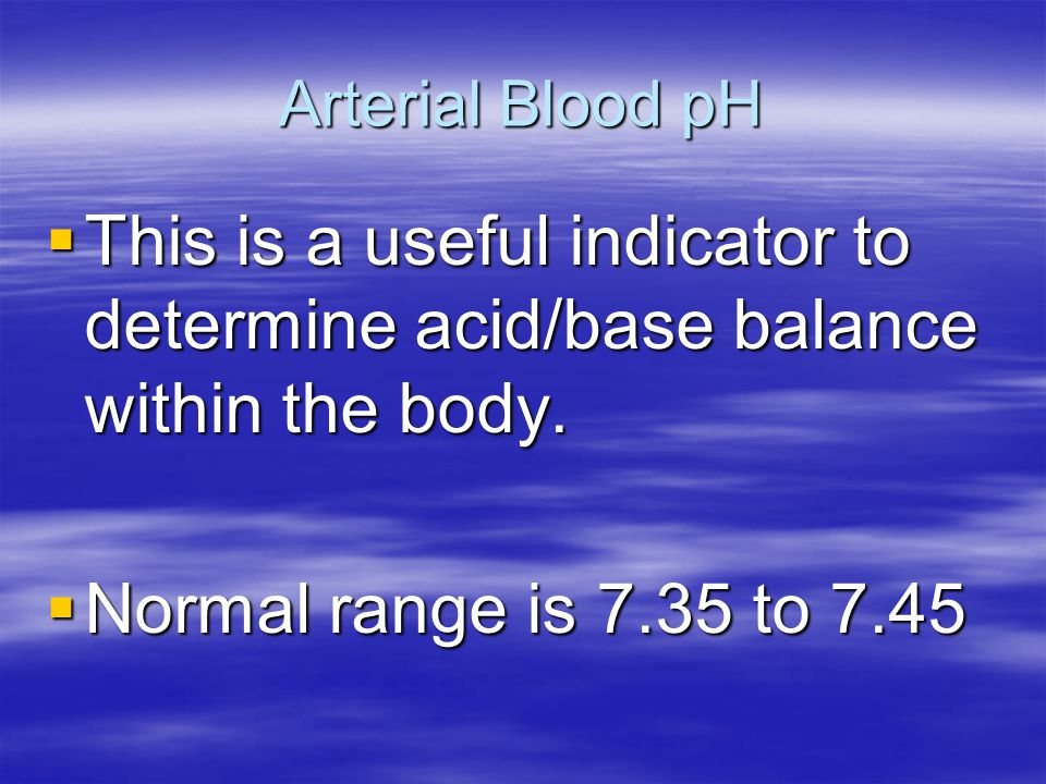Arterial Blood pH This is a useful indicator to determine acid/base balance within the body.