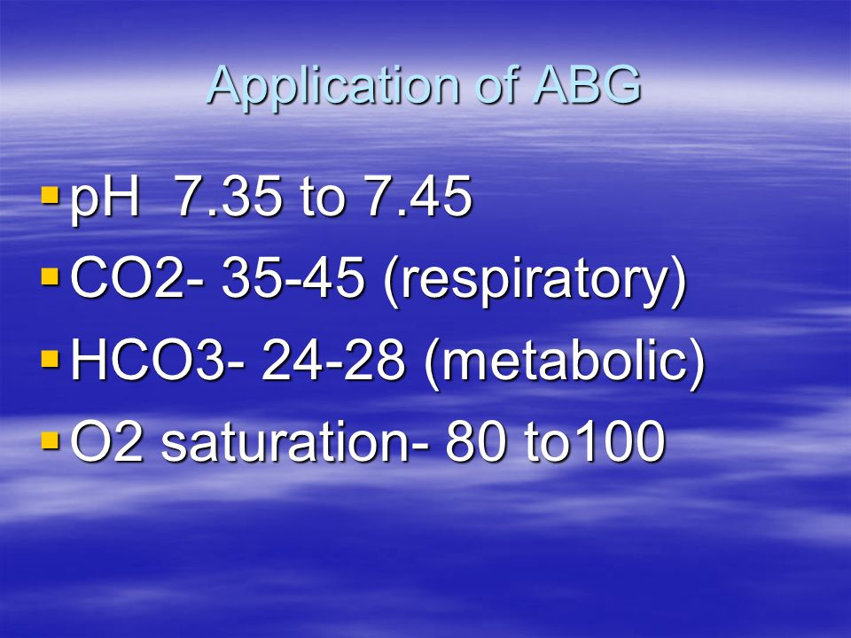 pH 7.35 to 7.45 CO2- 35-45 (respiratory) HCO3- 24-28 (metabolic)