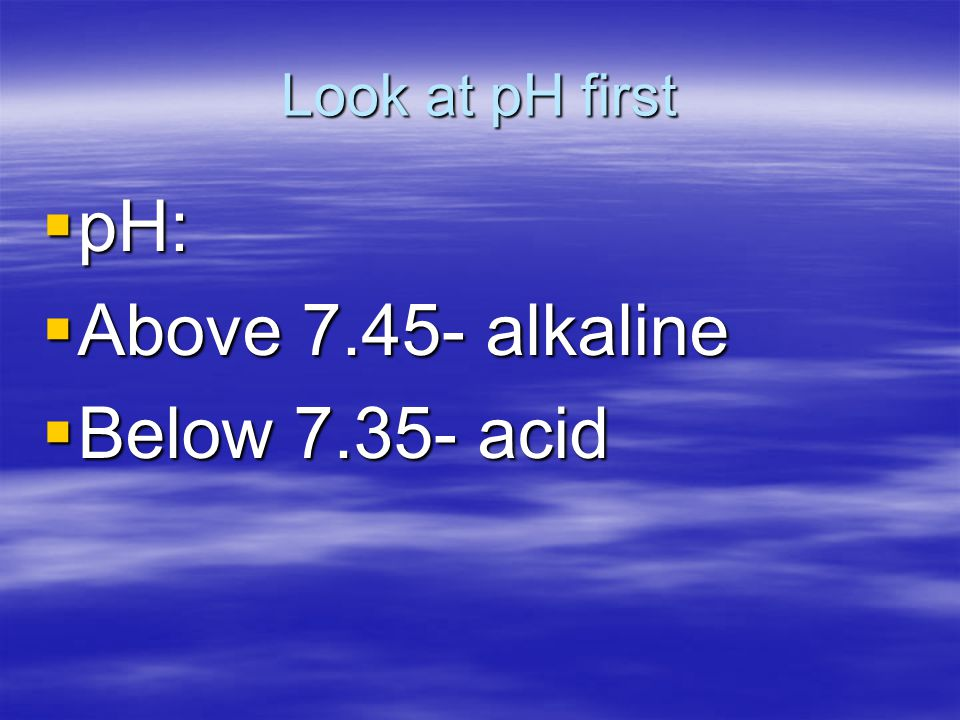 Look at pH first pH: Above 7.45- alkaline Below 7.35- acid
