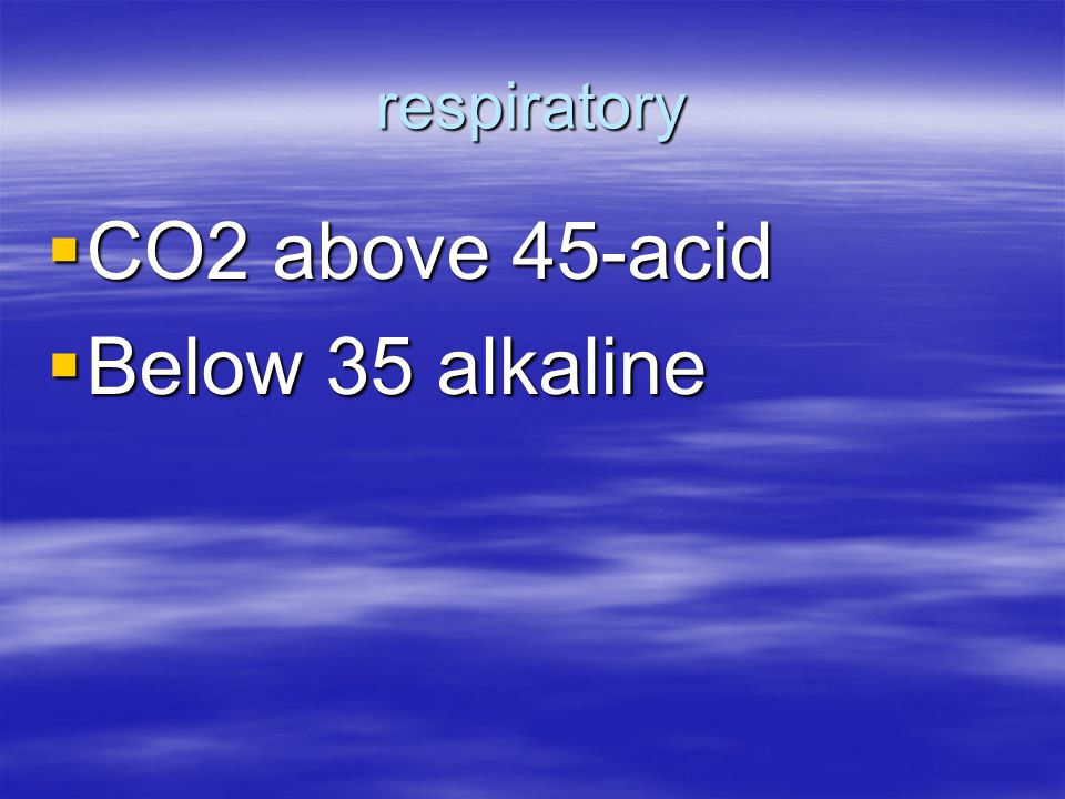 respiratory CO2 above 45-acid Below 35 alkaline
