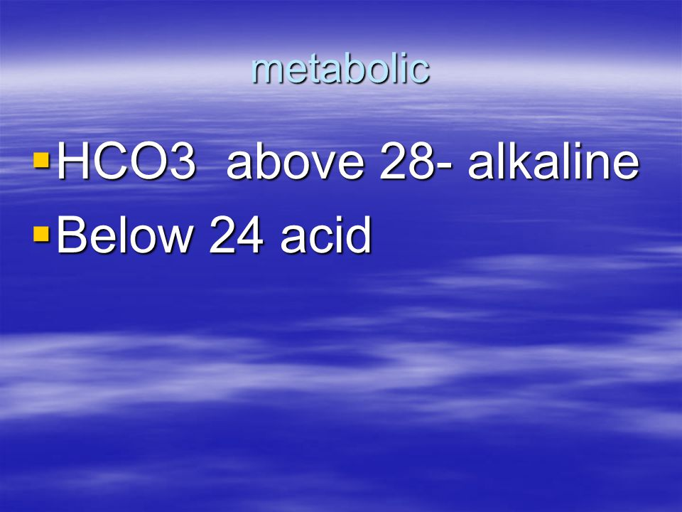 metabolic HCO3 above 28- alkaline Below 24 acid