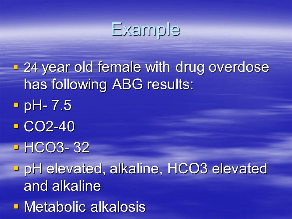 Example 24 year old female with drug overdose has following ABG results: pH- 7.5. CO2-40. HCO3- 32.
