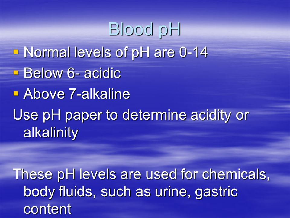 Blood pH Normal levels of pH are 0-14 Below 6- acidic Above 7-alkaline