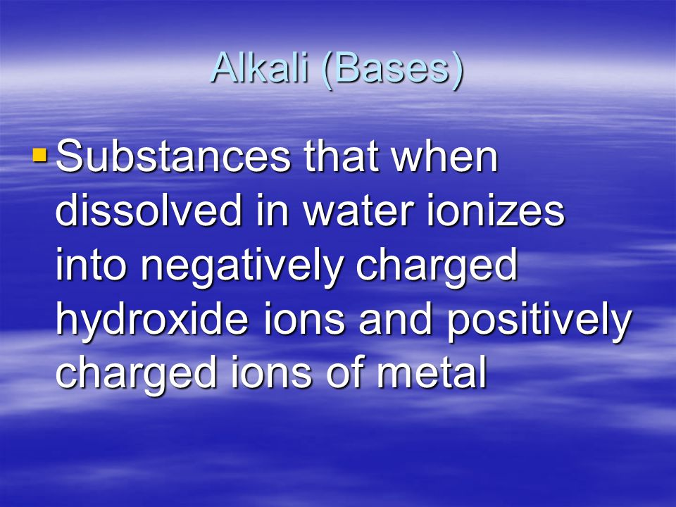 Alkali (Bases) Substances that when dissolved in water ionizes into negatively charged hydroxide ions and positively charged ions of metal.