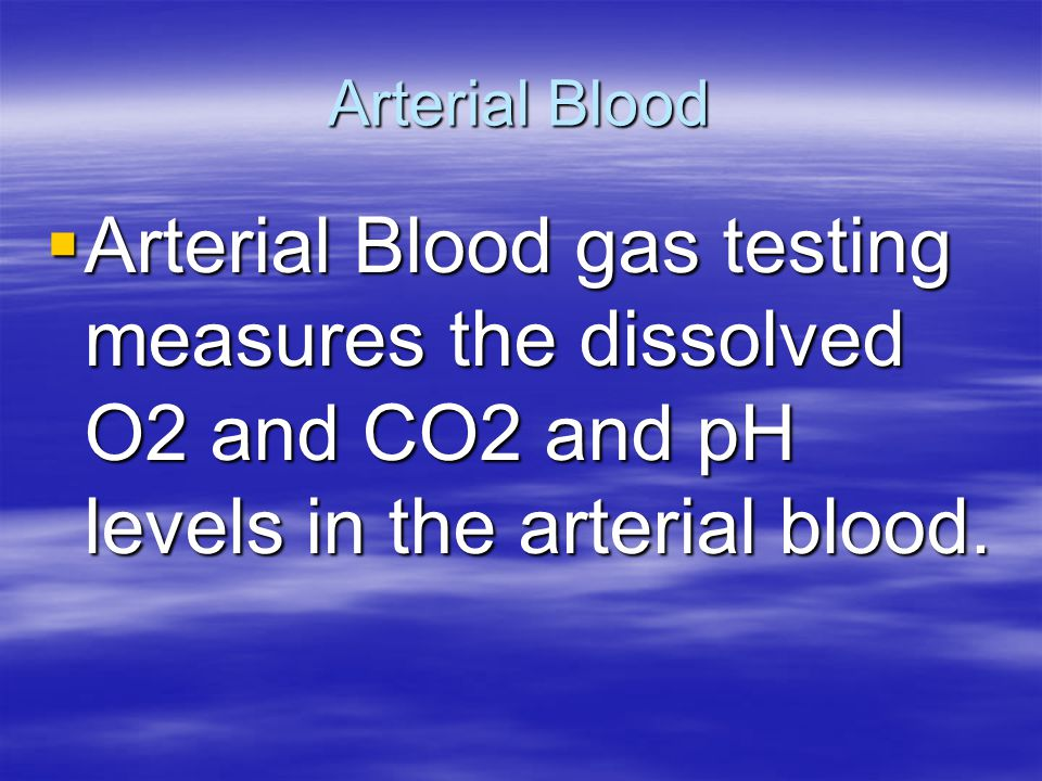 Arterial Blood Arterial Blood gas testing measures the dissolved O2 and CO2 and pH levels in the arterial blood.