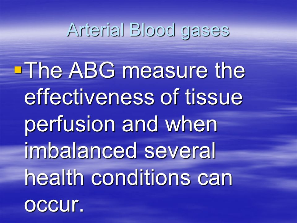 Arterial Blood gases The ABG measure the effectiveness of tissue perfusion and when imbalanced several health conditions can occur.