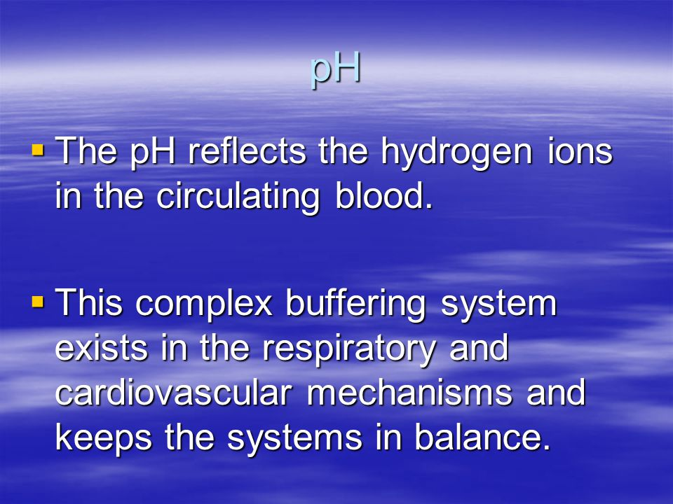 pH The pH reflects the hydrogen ions in the circulating blood.