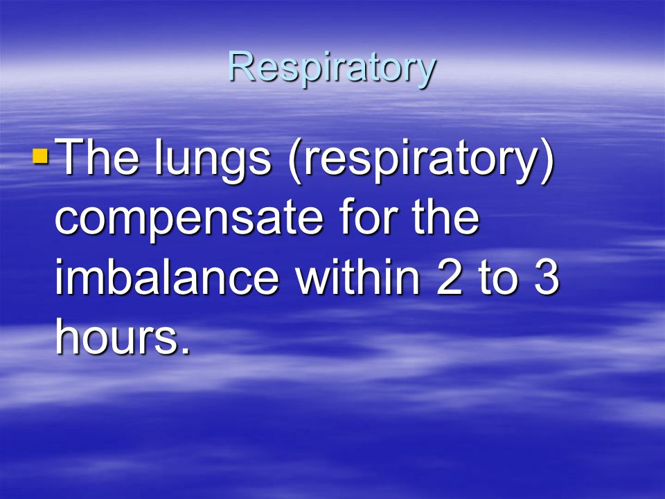 Respiratory The lungs (respiratory) compensate for the imbalance within 2 to 3 hours.