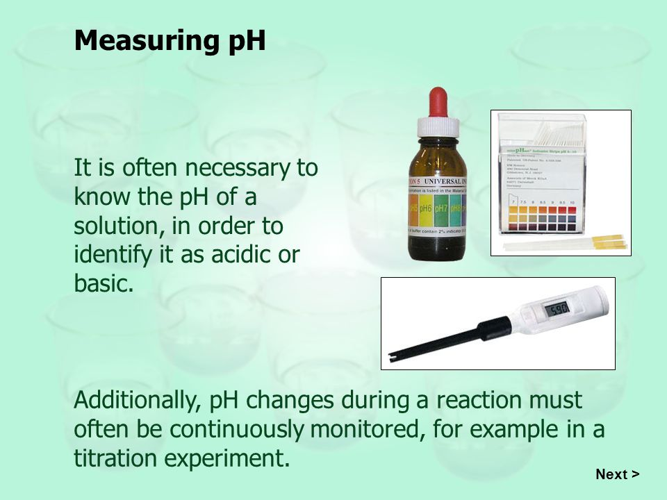 Measuring pH It is often necessary to know the pH of a solution, in order to identify it as acidic or basic.