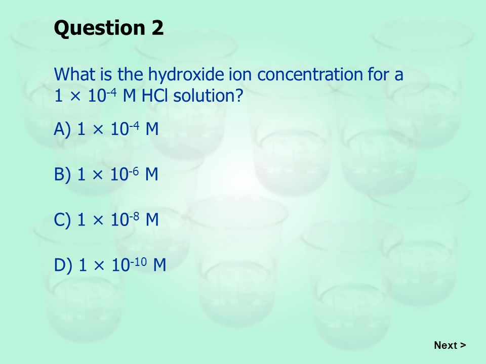 Question 2 What is the hydroxide ion concentration for a 1 × 10-4 M HCl solution A) 1 × 10-4 M. B) 1 × 10-6 M.