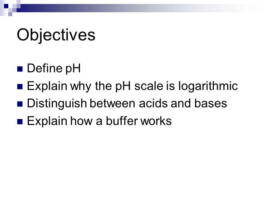 Objectives Define pH Explain why the pH scale is logarithmic
