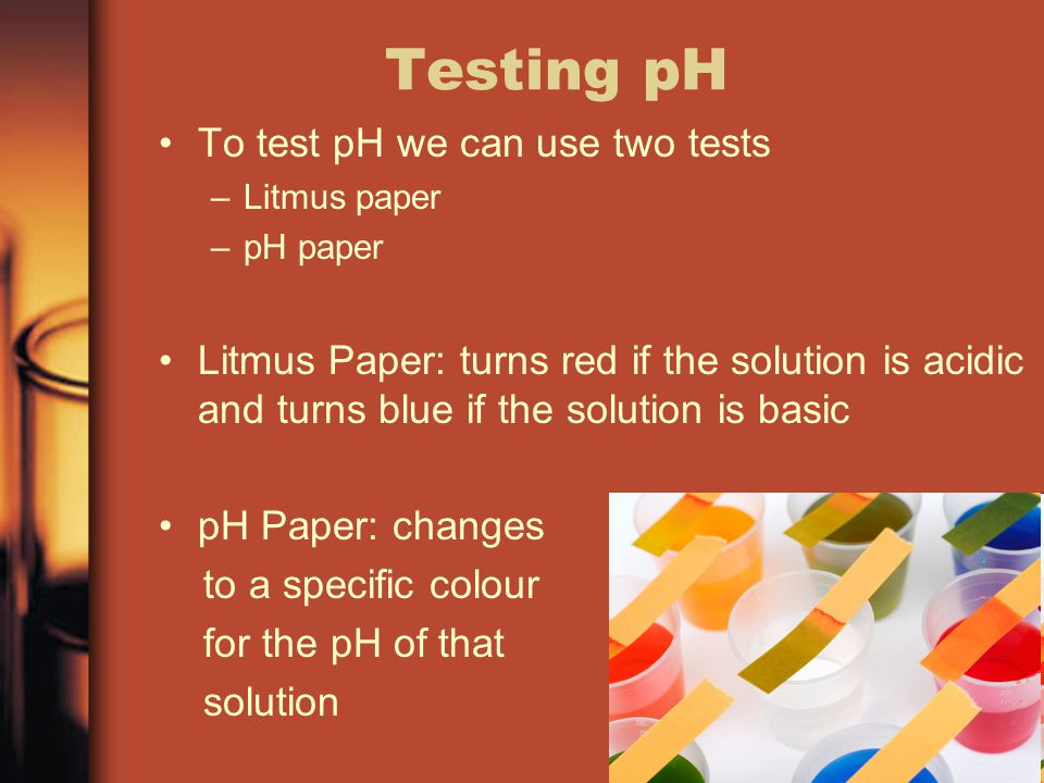 Testing pH To test pH we can use two tests
