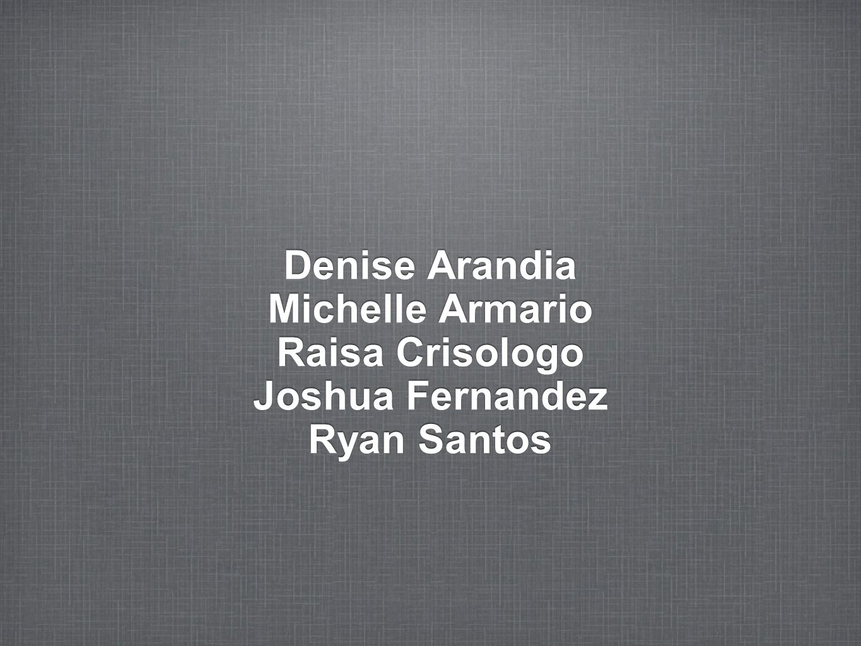 Denise Arandia Michelle Armario Raisa Crisologo Joshua Fernandez Ryan Santos