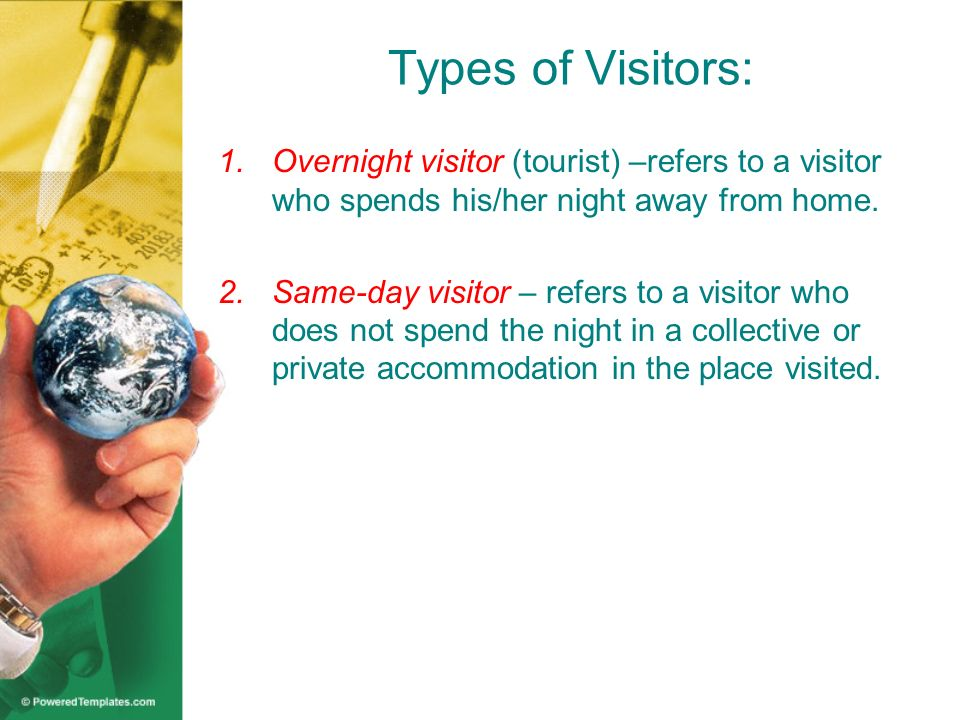 Types of Visitors: Overnight visitor (tourist) –refers to a visitor who spends his/her night away from home.