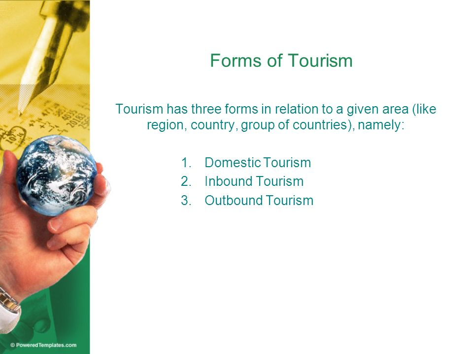 Forms of Tourism Tourism has three forms in relation to a given area (like region, country, group of countries), namely: