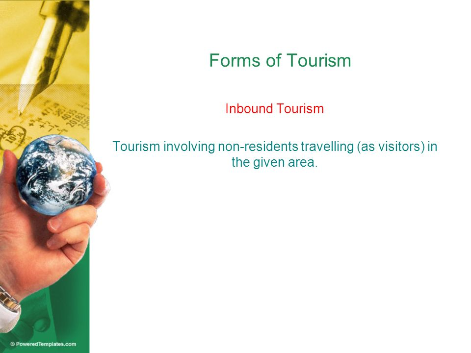 Forms of Tourism Inbound Tourism Tourism involving non-residents travelling (as visitors) in the given area.