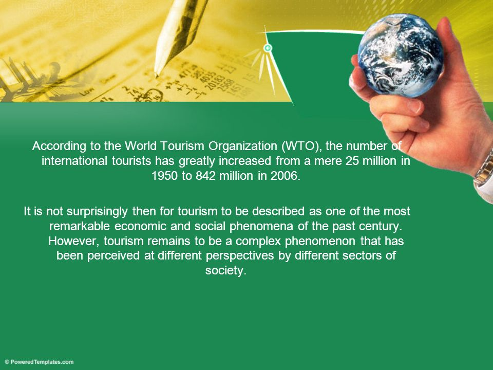 According to the World Tourism Organization (WTO), the number of international tourists has greatly increased from a mere 25 million in 1950 to 842 million in 2006.