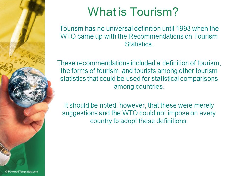 What is Tourism Tourism has no universal definition until 1993 when the WTO came up with the Recommendations on Tourism Statistics.