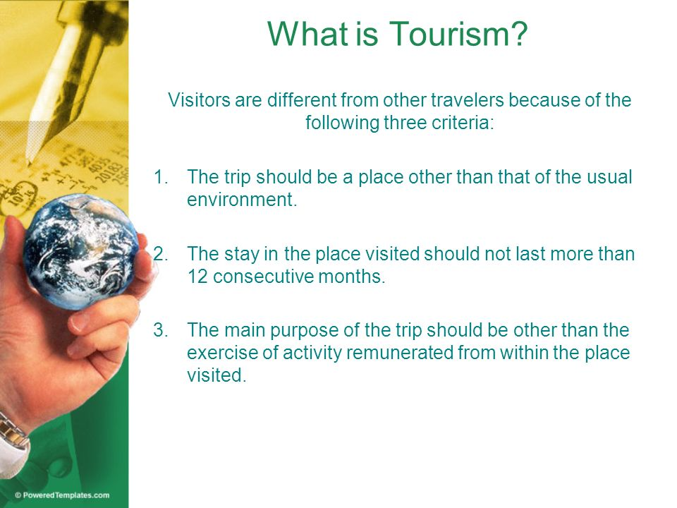 What is Tourism Visitors are different from other travelers because of the following three criteria: