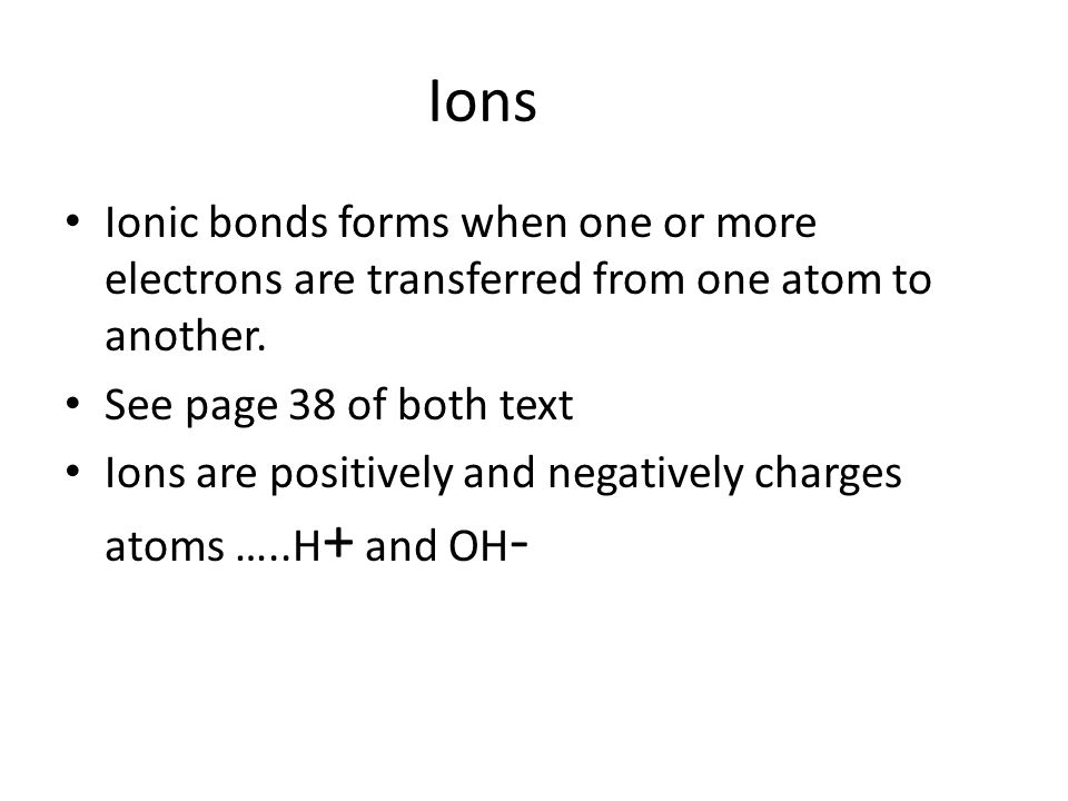 Ions Ionic bonds forms when one or more electrons are transferred from one atom to another. See page 38 of both text.