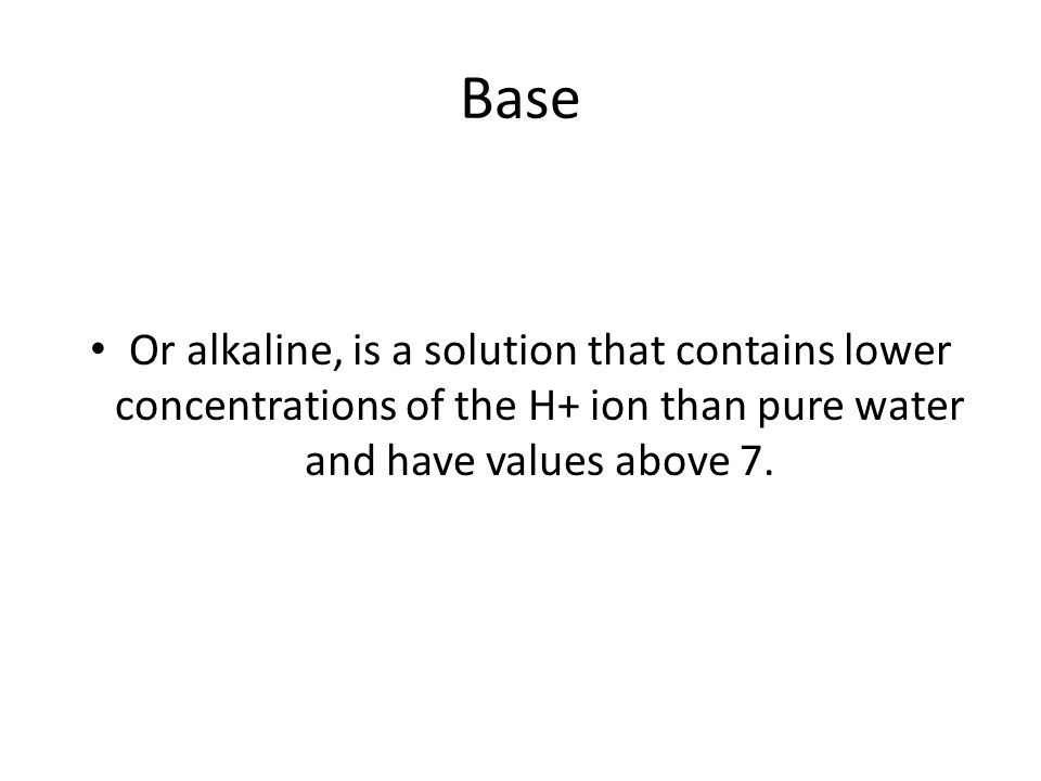 Base Or alkaline, is a solution that contains lower concentrations of the H+ ion than pure water and have values above 7.