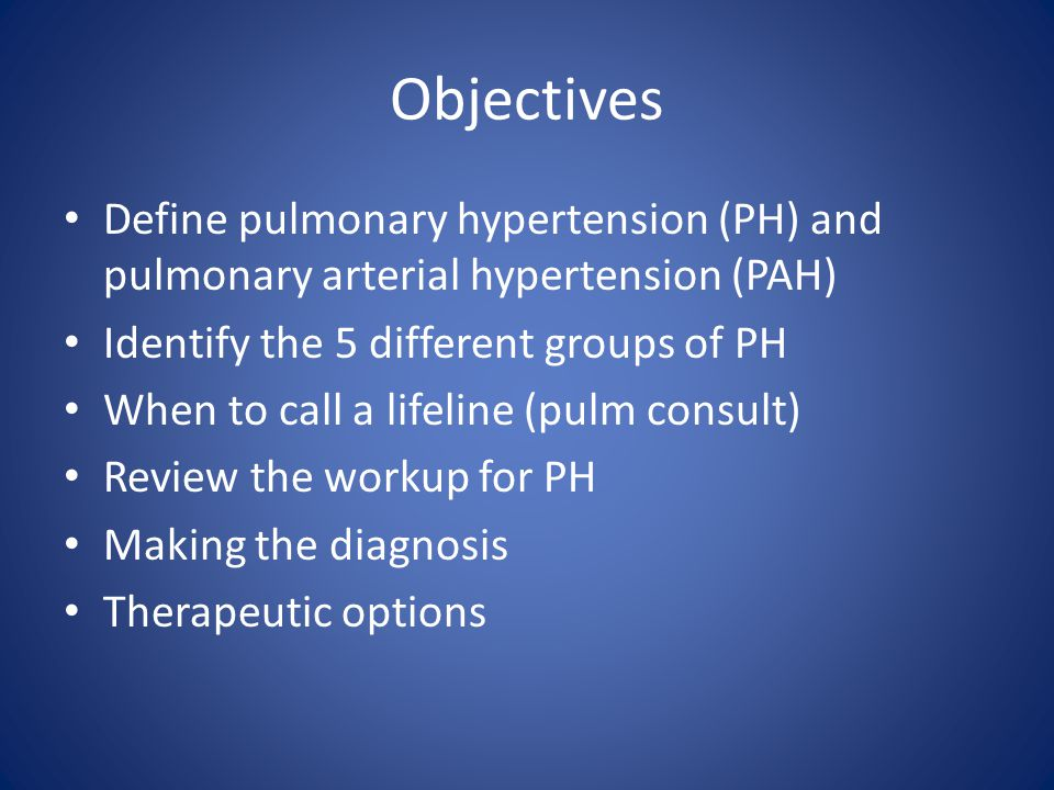 Objectives Define pulmonary hypertension (PH) and pulmonary arterial hypertension (PAH) Identify the 5 different groups of PH.