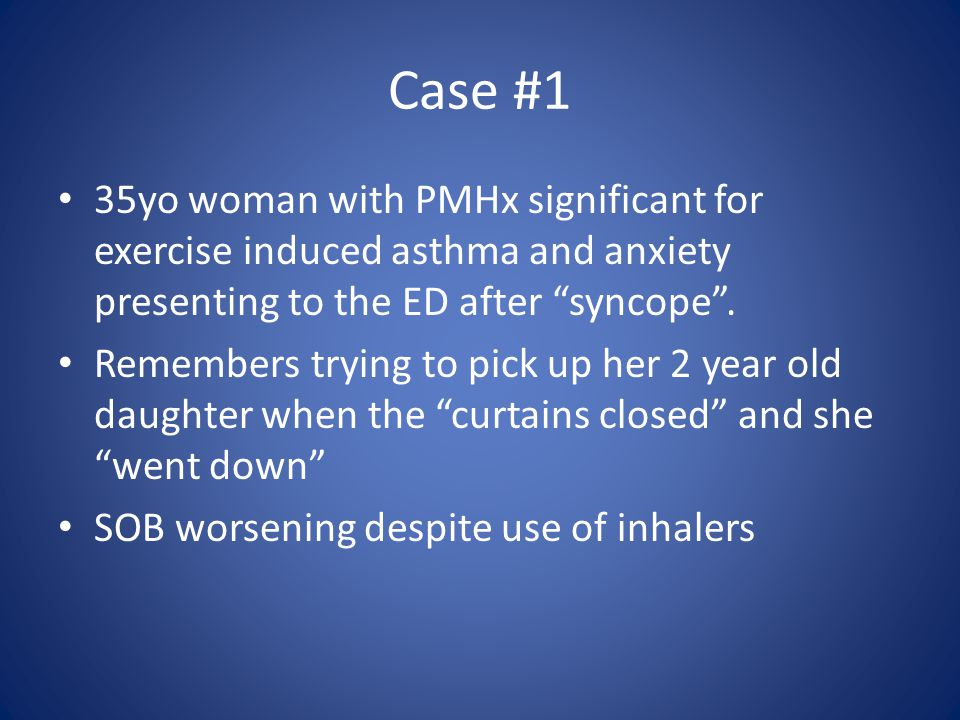 Case #1 35yo woman with PMHx significant for exercise induced asthma and anxiety presenting to the ED after syncope .