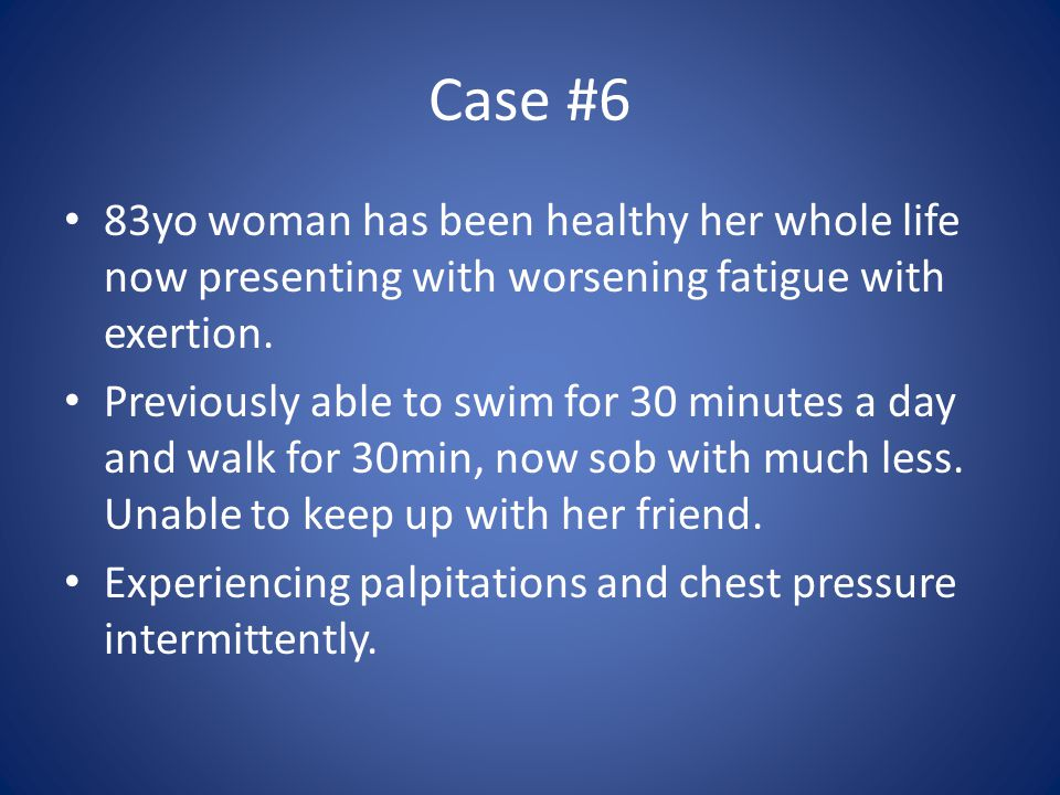 Case #6 83yo woman has been healthy her whole life now presenting with worsening fatigue with exertion.