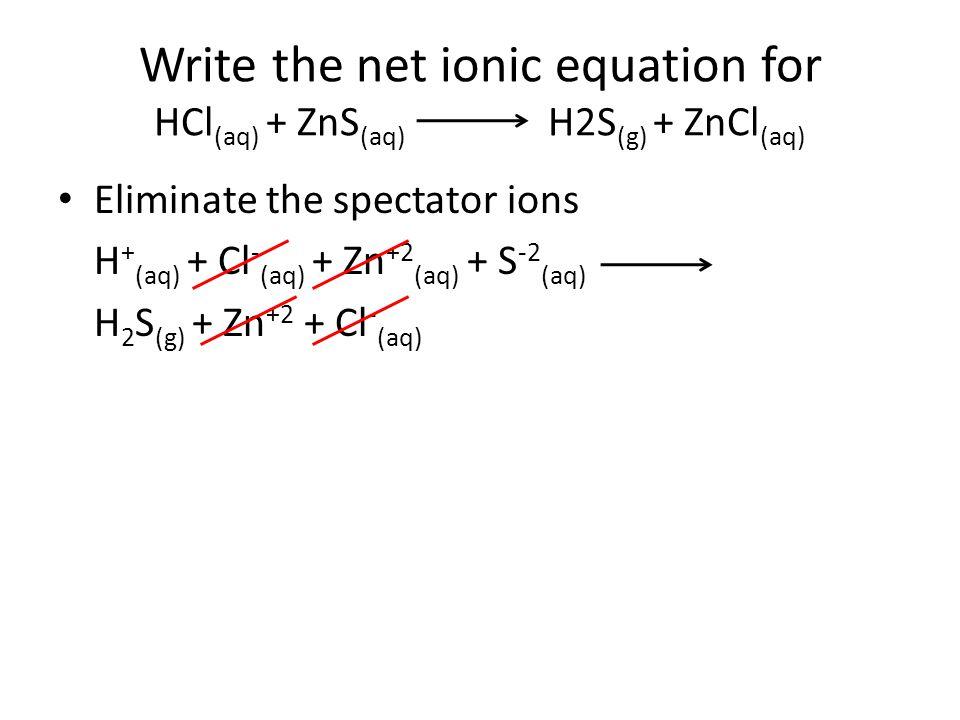 Write the net ionic equation for HCl(aq) + ZnS(aq) H2S(g) + ZnCl(aq)