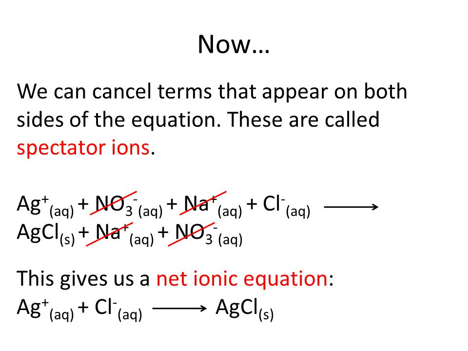 Now… We can cancel terms that appear on both sides of the equation. These are called spectator ions.