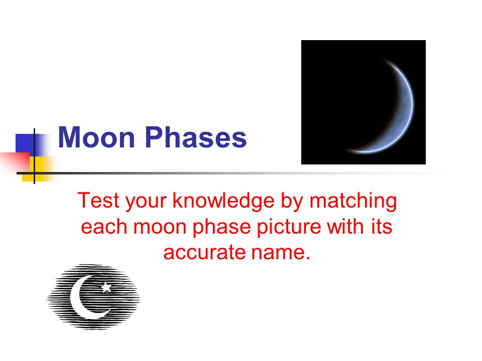 Moon Phases Test your knowledge by matching each moon phase picture with its accurate name.