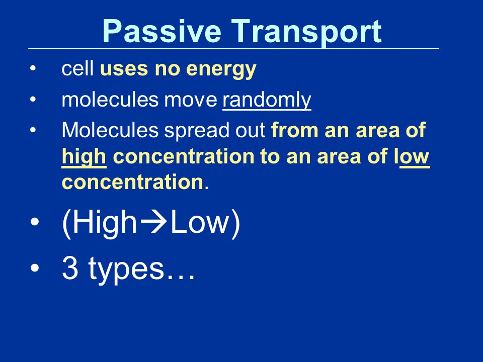 Passive Transport (HighLow) 3 types… cell uses no energy