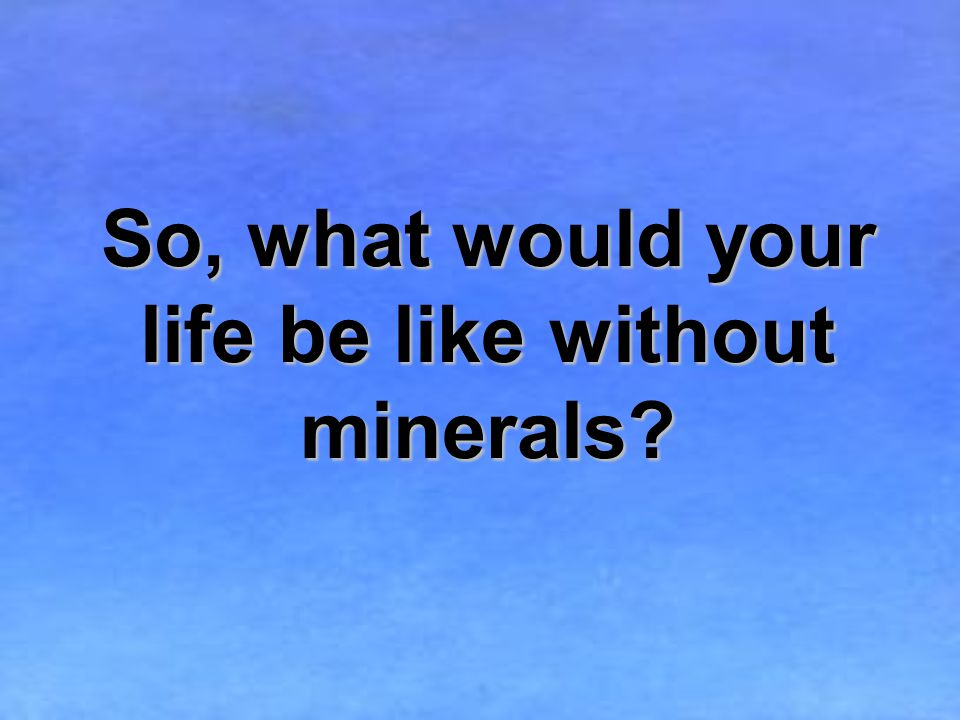 So, what would your life be like without minerals