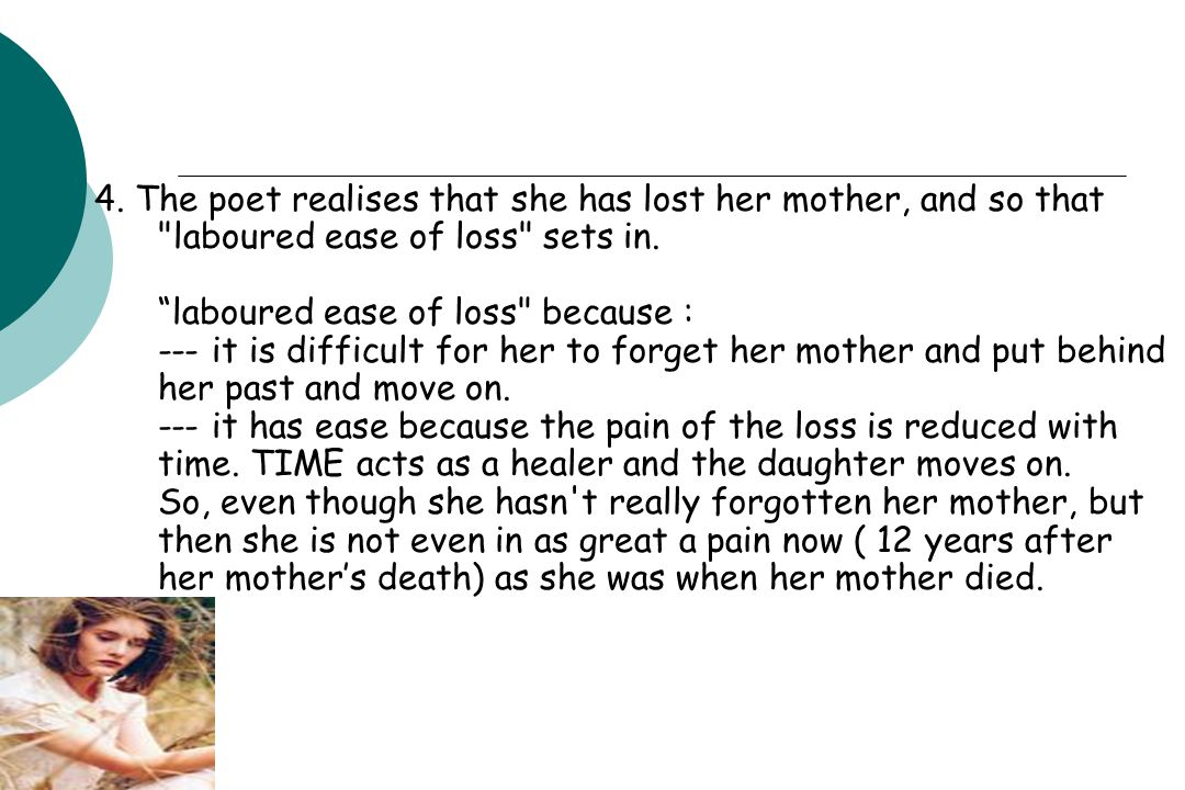 4. The poet realises that she has lost her mother, and so that laboured ease of loss sets in.