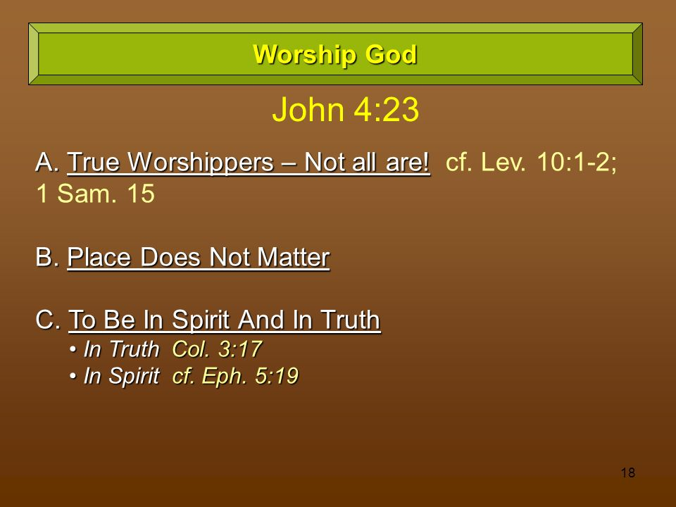 Worship God John 4:23. A. True Worshippers – Not all are! cf. Lev. 10:1-2; 1 Sam. 15. B. Place Does Not Matter.